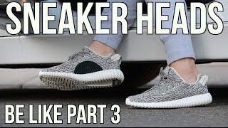 SNEAKERHEADS BE LIKE PART 3