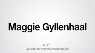 How to Pronounce Maggie Gyllenhaal