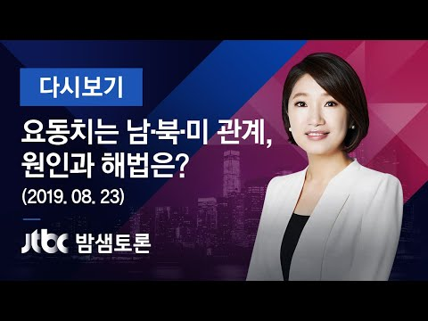 """밤샘토론 120회 - """"요동치는 남·북·미 관계, 원인과 해법은?"""" (2019.08.23)"""
