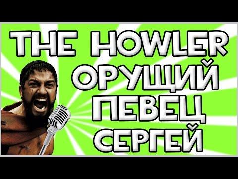 The Howler - ОРУЩИЙ ПЕВЕЦ СЕРГЕЙ