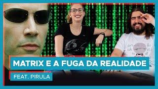 MATRIX e a fuga da realidade feat PIRULA!