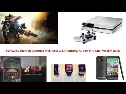 m. - PS4 6.2M, TitanFall, Samsung Milk, Gear 2 & Fit pricing All new HTC One- Weekly Ep: 27.