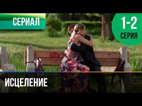 Исцеление 1 и 2 серия - Мелодрама   Фильмы и сериалы - Русские мелодрамы (видео)