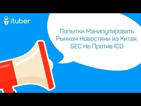 Попытки Манипулировать Рынком Новостями из Китая.SEC Не Против ICO.Ежедневный Обзор Новостей iTuber