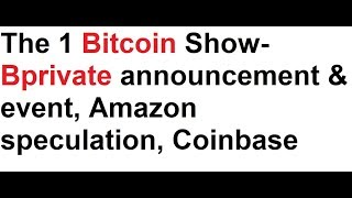 The 1 Bitcoin Show- Bprivate announcement & event, Amazon speculation, Coinbase future