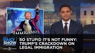 Video So Stupid It's Not Funny: Trump's Crackdown on Legal Immigration: The Daily Show MP3, 3GP, MP4, WEBM, AVI, FLV April 2018