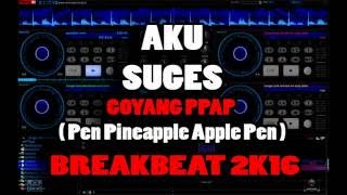 AKU SUGES GOYANG PPAP ( Pen Pineapple Apple Pen ) BREAKBEAT 2K18
