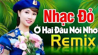 o-hai-dau-noi-nho-remix-nhac-do-cach-mang-tien-chien-dj-remix-bass-cang-soi-dong-hay