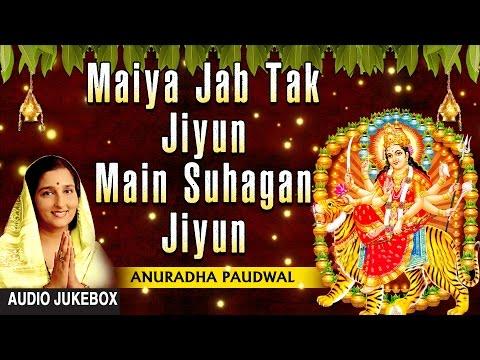 Video Maiya Jab Tak Jiyun Main Suhagan Jiyun Devi Bhajan By ANURADHA PAUDWAL I Full Audio Songs Juke Box download in MP3, 3GP, MP4, WEBM, AVI, FLV January 2017