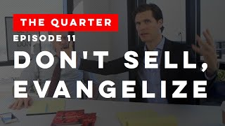 The Quarter Episode 11: Don't Sell, Evangelize