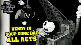 BENDY'S NIGHTMARE RUN!! BENDY IN SOUP GONE BAD ALL ACTS