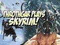 Throthgar Plays Skyrim Again!