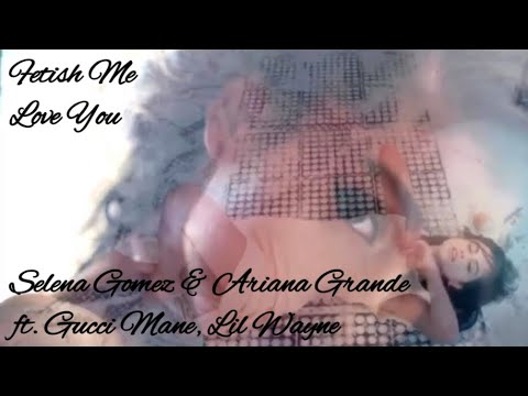 Selena Gomez & Ariana Grande ft. Gucci Mane, Lil Wayne - Fetish Me Love You (Official Music Video)