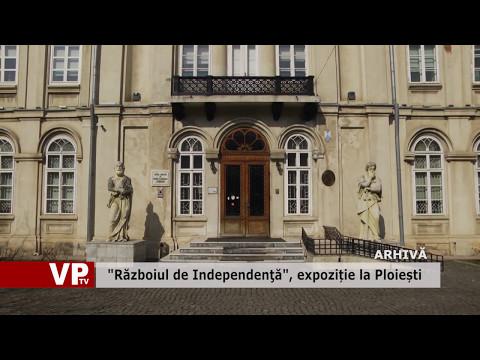 """""""Războiul de Independenţă"""", expoziție la Ploiești"""