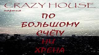 """ПАРТИЯ CRAZY HOUSE  """"ПО БОЛЬШОМУ СЧЁТУ НИ ХРЕНА """""""