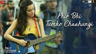 Video Phir Bhi Tumko Chaahungi | Half Girlfriend | Shraddha Kapoor | Mithoon | Manoj Muntashir MP3, 3GP, MP4, WEBM, AVI, FLV April 2018