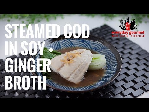 Steamed Cod in Soy and Ginger Broth | Everyday Gourmet S7 E81