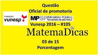 Questão 03 de 15 - Matemática Raciocínio lógico - Porcentagem - MPSP 2016 - Vunesp - #105