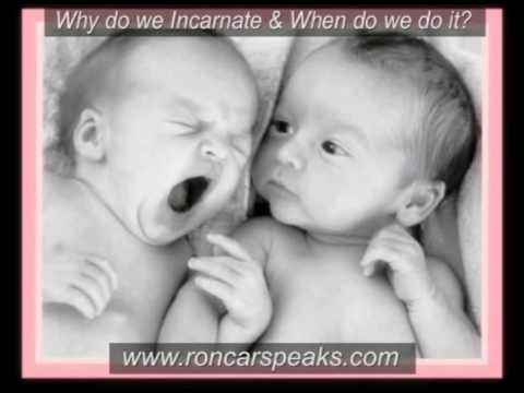 incarnate - Why do we incarnate and when do we do it? www.roncarspeaks.com - From 02-09-2010. There are a variety of views that people carry about life after death as we...