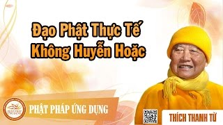 Đạo Phật Thực Tế Không Huyễn Hoặc - Thầy Thích Thanh Từ