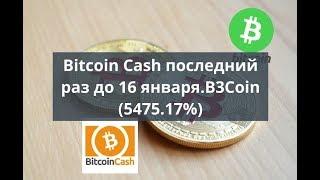 Bitcoin Cash последний раз до 16 января. B3Coin (5475,17%)