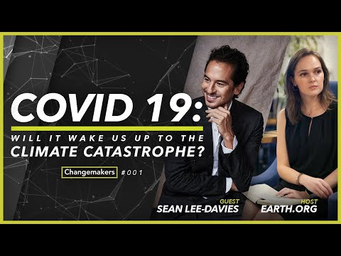 Changemakers: Will COVID-19 Wake Us up to the Climate Catastrophe?   Earth.org & Sean Lee-Davies