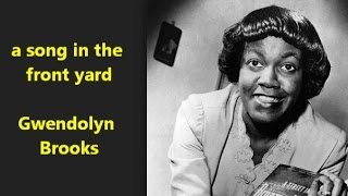 a song in the front yard By Gwendolyn Brooks I've stayed in the front yard all my life. I want a peek at the back Where it's rough ...