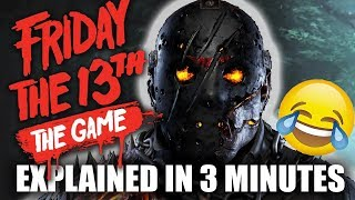 Friday The 13th The Game Comedy ReviewEntire Game Explained In 3 MinutesSubscribe: https://goo.gl/HAvfDUFriday the 13th is a fun online game with lots of crazy moments, but as usual I found some of the lighter/cringey/corny sides of this 80's throwback horror game, and highlighted them in this quick 3 minute recap. Let me know what you think of these 3 minute reviews and if you would like to see more of them. They are super fun to create and hello, super sarcastic so don't rage quit!OTHER 3 MINUTE COMEDY REVIEWSResident Evil 7 In 3 Minutes: https://goo.gl/lGqaMdThe Evil Within IN 3 Minutes: https://youtu.be/ktWO7uqkOhMFRIDAY THE 13THAll Streams: https://goo.gl/urfgSG--------------------------CONNECT ON SOCIAL MEDIAInteract with WB during and after the show via social media and use the series and season hashtags to have your tweets & posts read aloud on air or used in the end of season recap video.Twitter ► http://www.twitter.com/wheresbarryBFacebook ► http://www.fb.com/wheresbarryBInstagram ►http://www.instagram.com/wheresbarryb---------------------------MUSICFeelin Good by Kevin MacLeod is licensed under a Creative Commons Attribution license (https://creativecommons.org/licenses/...)Source: http://incompetech.com/music/royalty-...Artist: http://incompetech.com/