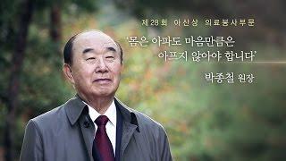 제28회 아산상 의료봉사상 몸은 아파도 마음만큼은 아프지 않아야 합니다. 박종철 원장 미리보기