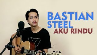 BASTIAN STEEL - AKU RINDU (COVER BY ALDHO)