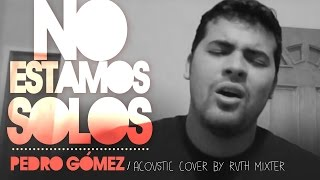 Pedro Gomez - No Estamos Solos - Acoustic Cover By Ruth Mixter