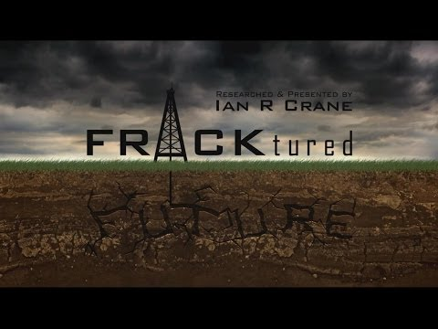 FRACKtured Future – Ian R Crane (2013 Presentation on the dangers of Fracking)