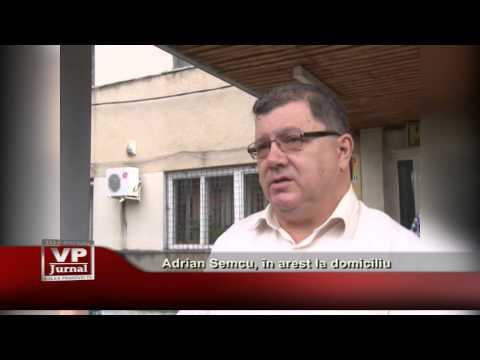 Adrian Semcu, in arest la domiciliu