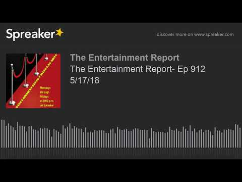The Entertainment Report- Ep 913 5/17/18 (made with Spreaker)