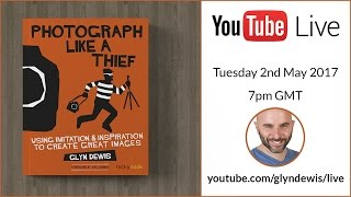 (LIVE REPLAY) BROADCAST #1: Photograph Like a Thief - Glyn Dewis