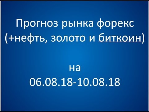 Прогноз рынка форекс на неделю 06.08.18 - 10.08.18 - DomaVideo.Ru