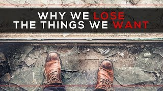 Day 128 - Why We Lose the Things We Want