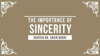 The Importance of Sincerity (Nasihah) - Shaykh Dr. Yasir Qadhi