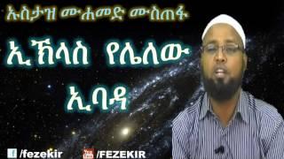 ኢክላስ የለለው ኢባዳ- Ustaz Mohammed Mustefa