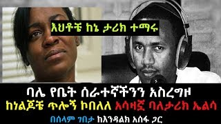 Ethiopia እህቶቼ ከኔ ተማሩ ባሌን ከቤት ሰራተኛችን ጋር ያዝኩት ባለታሪኳ ኤልሳ በሰላም ገበታ