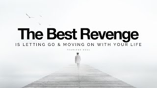 The Best Revenge Is Letting Go & Moving On With Your Life (Inspirational Speech)The best revenge is not taking any revenge at all. It is moving on with your life. Making YOUR LIFE better and better and better. There's no need for grudges or resentment when your focus is on building your best every life experience.Download or Stream This Track to any device worldwide: https://goo.gl/p0AuBbGet it on your phone now:::iTunes: https://goo.gl/EIPHfbSpotify: https://goo.gl/uPjXUkGooglePlay: https://goo.gl/daQeiZAmazon MP3: http://amzn.to/2oAoH6HApple Music: https://goo.gl/EIPHfbOfficial Website:http://www.iamfearlesssoul.comLet's Be Friends On Facebook!https://www.facebook.com/iamfearlesssoul/TWITTERhttps://twitter.com/iamfearlesssoulINSTAGRAM:http://www.instagram.com/iamfearlesssoul/If you loved this, please share the video and spread the message on Social Media using the share links in this video.Thank you for watching