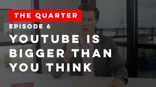 The Quarter Episode 6: YouTube is Bigger Than You Think