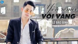 Yêu Vội Vàng Remix - Lê Bảo Bình