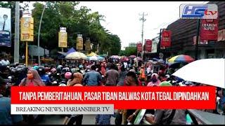 Pasar Tiban Balwas Kota Tegal Dipindahkan Tanpa Pemberitahuan