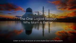 The One Logical Reason Why Islam is Better - Ayden Zayn