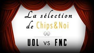 La sélection de Chips&Noi - UOL vs FNC