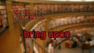 What does bring upon mean? A spoken definition of bring upon. Intro Sound: Typewriter - Tamskp Licensed under CC:BA 3.0...
