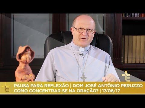 Reflexão - PAUSA PARA REFLEXÃO  DOM JOSÉ ANTÔNIO PERUZZO  COMO CONCENTRAR-SE NA ORAÇÃO?  17/06/17