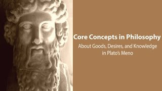 Philosophy Core Concepts: Plato, Goods, Desires, Knowledge In The Meno