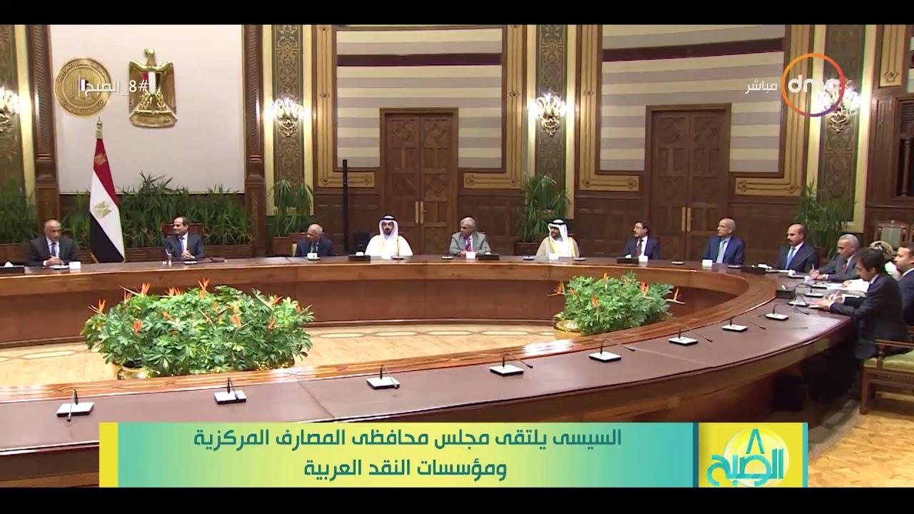 8 الصبح - السيسي يلتقي مجلس محافظي المصارف المركزية ومؤسسات النقد العربية